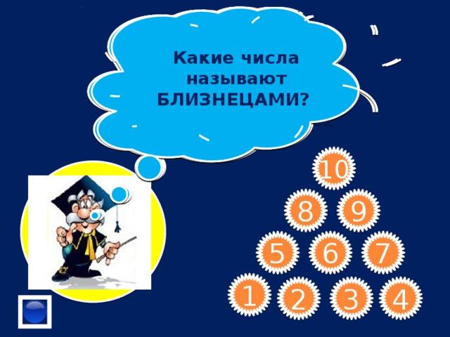 Какие числа называют БЛИЗНЕЦАМИ?  Сформулируйте признак делимости на 3. Назовите 2 числа кратных числу 13 Назовите самое маленькое составное число  Чему равен НОД взаимно простых чисел? Если число делится на 3, то оно делится на 9 ? Какое число является кратным любому натуральному числу? Верно ли утверждение: « Если запись натурального числа оканчивается на 3, то и число делится на 3»   Произведением четного и нечетного числа является число четное или нечетное? В числе 564* замените * цифрой, чтобы полученное число делилось на 3.    10 9 8 7 6 5 1 4 3 2