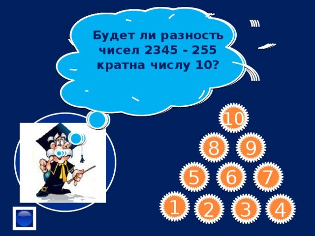 Как называются числа 2; 4; 6; 8; … Назовите 3 числа кратных числу 8.  Как называется число, равное сумме всех своих делителей? Будет ли сумма 7316+97564 кратна 5? Как называлось Будет ли разность чисел 2345 - 255 кратна числу 10? « великое множество» в старину?  В числе 24*5 замените * цифрой, чтобы полученное число делилось на 25.  Верно ли утверждение: « Если сумма цифр числа делится на 5, то и число делится на 5?» Сформулируйте признак делимости на 10  Частным четного и нечетного числа является число четное или нечетное?      10 9 8 7 6 5 1 4 3 2
