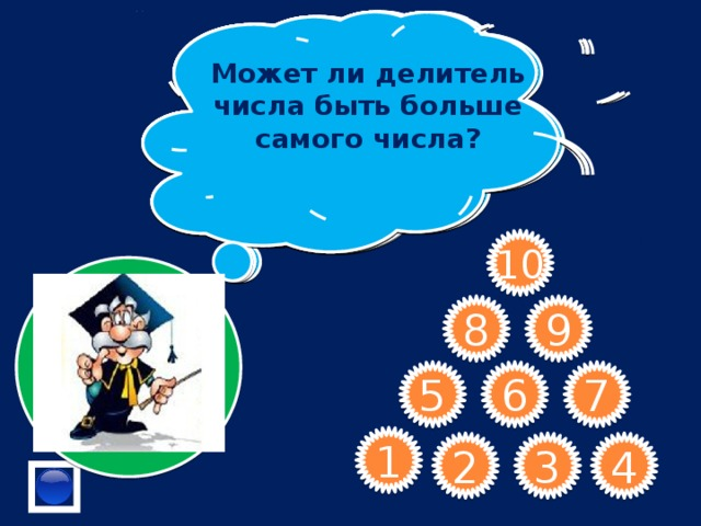 Дайте определение простых чисел . Является ли число 4 делителем числа 43?  Что означает старинное русское слово «КРАТ» 1 – это простое или составное число?  Сформулируйте признак делимости на 9. Назовите наибольшее натуральное число Делится ли число 2746 на 3? Назовите куб единственного простого четного числа Может ли делитель числа быть больше самого числа?  В числе 464* замените * цифрой, чтобы полученное число делилось на 5.     10 9 8 7 6 5 1 2 4 3
