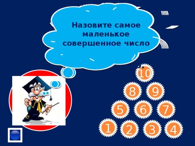 Назовите самое маленькое совершенное число Сформулируйте признак делимости на 25 . Дружественные числа- это какие числа? Делится ли число 10005 на 100? Может ли разложение на простые множители числа 24753 содержать множитель 5? Верно ли утверждение: « Если запись натурального числа оканчивается на 5, то и число делится на 5» 33 кратно 11? Назовите все делители числа 19. Что отсеивают с помощью решета ЭРАТОСФЕНА?      В числе 564* замените * цифрой, чтобы полученное число не делилось на 10.  10 8 9 6 7 5 1 4 3 2