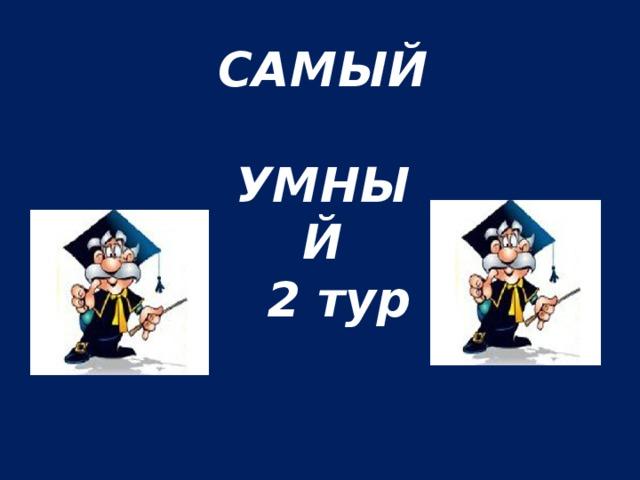 САМЫЙ  УМНЫЙ  2 тур