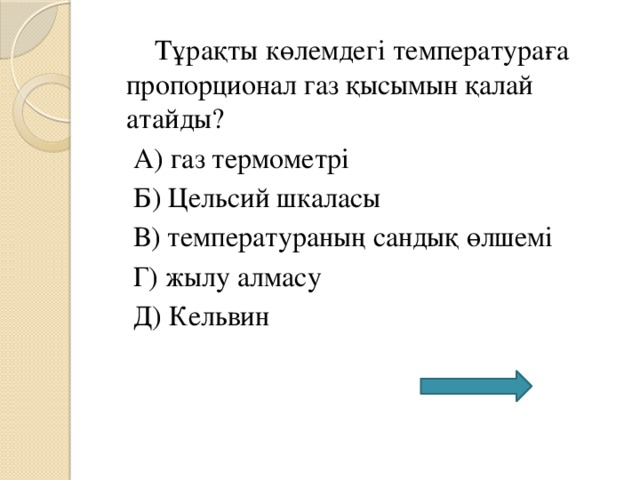 Тұрақты көлемдегі температураға пропорционал газ қысымын қалай атайды?  А) газ термометрі  Б) Цельсий шкаласы  В) температураның сандық өлшемі  Г) жылу алмасу  Д) Кельвин
