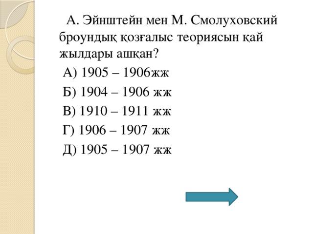 А. Эйнштейн мен М. Смолуховский броундық қозғалыс теориясын қай жылдары ашқан?  А) 1905 – 1906жж  Б) 1904 – 1906 жж  В) 1910 – 1911 жж  Г) 1906 – 1907 жж  Д) 1905 – 1907 жж