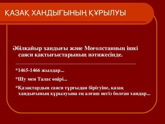 ҚАЗАҚ ХАНДЫҒЫНЫҢ ҚҰРЫЛУЫ Әбілқайыр хандығы және Моғолстанның ішкі саяси қақтығыстарының нәтижесінде.  ________________________________________________________  *1465-1466 жылдар...  * Шу мен Талас өңірі...  *Қазақтардың саяси тұрғыдан бірігуіне, қазақ хандығының құрылуына ең алғаш негіз болған хандар...