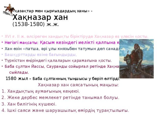 « қазақтар мен қырғыздардың ханы » -  Ха қназар хан  (1538-1580) ж.ж. XVI ғ. II ж. әлсіреген хандықты біріктіруде Хақназар өз үлесін қосты. Негізгі мақсаты: Қасым кезіндегі иелікті қалпына келтіру. Хан өзін « патша, әрі ұлы князьбен татумын деп санады » . Башқұрттарды өзіне бағындырды, Түркістан өңіріндегі қалаларын қарамағына қосты. Баба сұлтан Йассы, Сауранды сойырғал ретінде Хақназарға  сыйлады.  1580 жыл – Баба сұлтанның тыңшысы у беріп өлтірді. Хақназар хан саясатының маңызы: 1. Хандықтың аумағының кеңеюі. 2. Жеке дербес мемлекет ретінде танымал болуы. 3. Хан билігінің күшеюі. 4. Ішкі саяси және шаруашылық өмірдің тұрақтылығы.