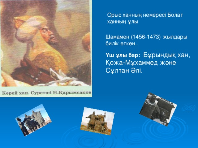 Орыс ханның немересі Болат ханның ұлы Шамамен (1456-1473) жылдары билік еткен. Үш ұлы бар:   Бұрындық хан, Қожа-Мұхаммед және Сұлтан Әлі.