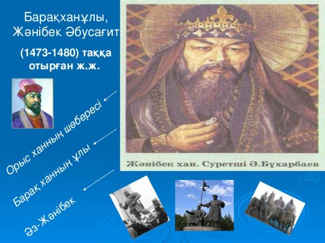 Әз-Жәнібек Барақ ханның ұлы Орыс ханның шөбересі Барақханұлы, Жәнібек Әбусағит (1473-1480) таққа отырған ж.ж.