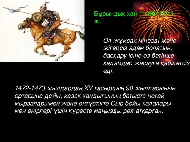Бұрындық хан ( 1480-1511) ж. Ол жұмсақ мінезді және жігерсіз адам болатын, басқару ісіне өз бетінше қадамдар жасауға қабілетсіз еді. 1472-1473 жылдардан XV ғасырдың 90 жылдарының ортасына дейін, қазақ хандығының батыста ноғай мырзаларымен және оңтүстікте Сыр бойы қалалары мен өңірлері үшін күресте маңызды рөл атқарған.