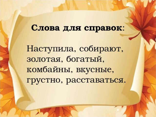 Слова для справок : Наступила, собирают, золотая, богатый, комбайны, вкусные, грустно, расставаться.