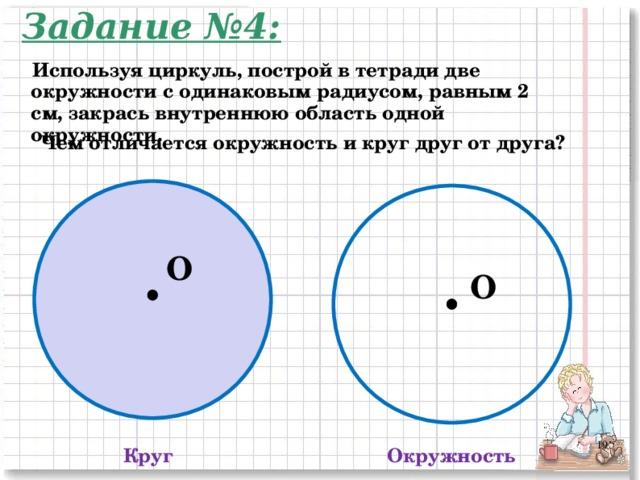 Задание №4: Используя циркуль, построй в тетради две окружности с одинаковым радиусом, равным 2 см, закрась внутреннюю область одной окружности. Чем отличается окружность и круг друг от друга? O O 2 Круг Окружность