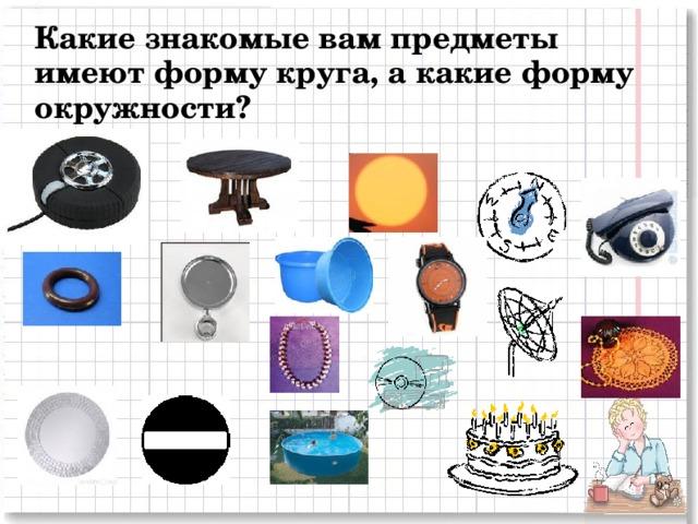 Какие знакомые вам предметы имеют форму круга, а какие форму окружности? 2