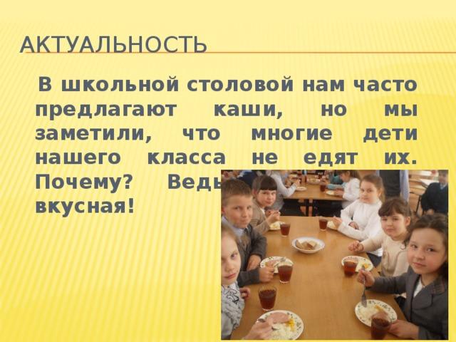 Актуальность  В школьной столовой нам часто предлагают каши, но мы заметили, что многие дети нашего класса не едят их. Почему? Ведь каша такая вкусная!