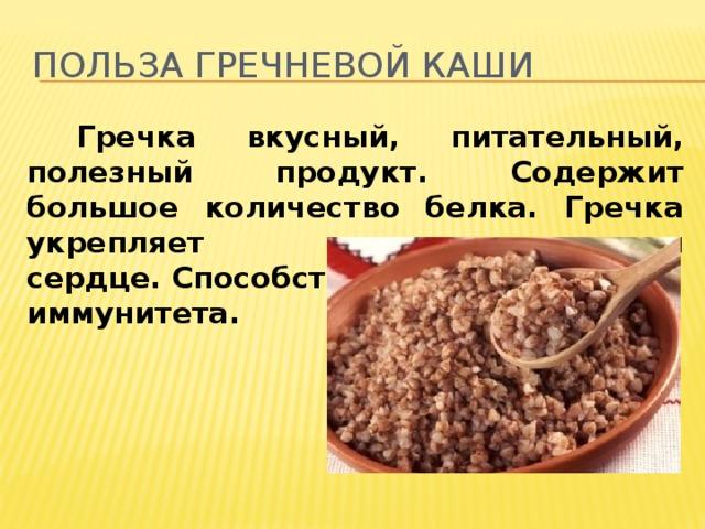 Польза гречневой каши  Гречка вкусный, питательный, полезный продукт. Содержит большое количество белка. Гречка укрепляет сосуды и сердце.Способствуетукреп-лению иммунитета.