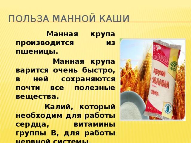 Польза манной каши  Манная крупа производится из пшеницы.  Манная крупа варится очень быстро, в ней сохраняются почти все полезные вещества.  Калий, который необходим для работы сердца, витамины группы В, для работы нервной системы.