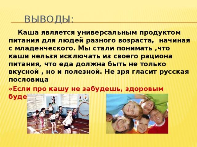 выводы:  Каша является универсальным продуктом питания для людей разного возраста, начиная с младенческого. Мы стали понимать ,что каши нельзя исключать из своего рациона питания, что еда должна быть не только вкусной , но и полезной. Не зря гласит русская пословица «Если про кашу не забудешь, здоровым будешь».