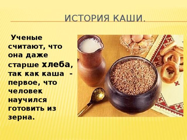 История каши.  Ученые считают, что она даже старше хлеба , так как каша - первое, что человек научился готовить из зерна.
