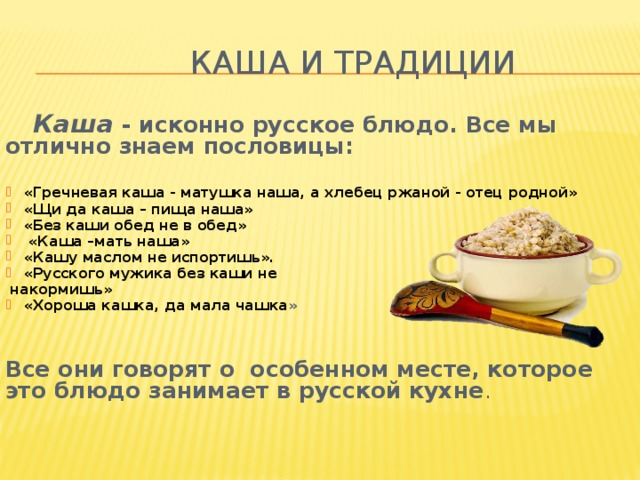 Каша и традиции  Каша - исконно русское блюдо. Все мы отлично знаем пословицы:  «Гречневая каша - матушка наша, а хлебец ржаной - отец родной» «Щи да каша – пища наша» «Без каши обед не в обед»  «Каша –мать наша» «Кашу маслом не испортишь». «Русского мужика без каши не  накормишь» «Хороша кашка, да мала чашка »  Все они говорят о особенном месте, которое это блюдо занимает в русской кухне .