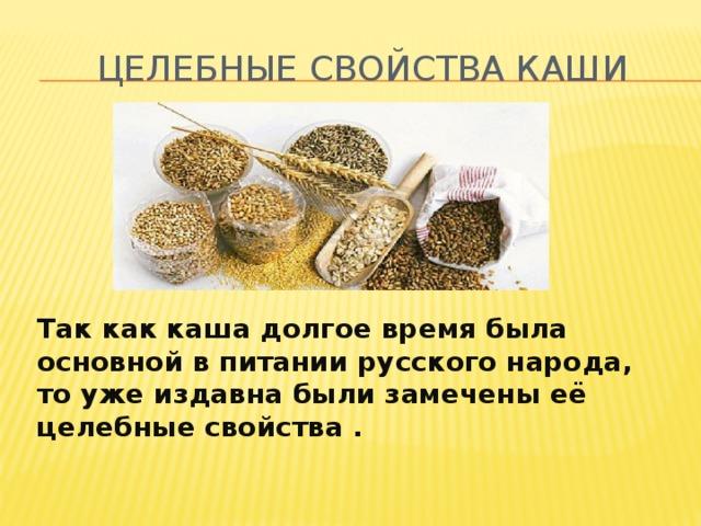 Целебные свойства каши Так как каша долгое время была основной в питании русского народа, то уже издавна были замечены её целебные свойства .