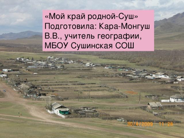 «Мой край родной-Суш» Подготовила: Кара-Монгуш В.В., учитель географии, МБОУ Сушинская СОШ