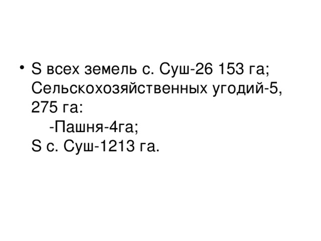 S всех земель с. Суш-26 153 га;  Сельскохозяйственных угодий-5, 275 га:  -Пашня-4га;  S с. Суш-1213 га.