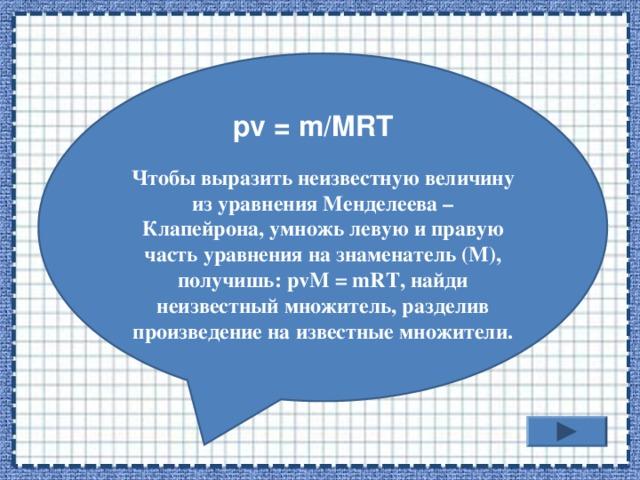 Чтобы выразить неизвестную величину из уравнения Менделеева – Клапейрона, умножь левую и правую часть уравнения на знаменатель (М), получишь: р vM = mRT , найди неизвестный множитель, разделив произведение на известные множители.  pv = m/MRT