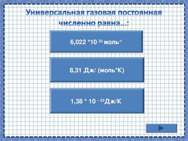 6,022 *10 23 моль -1 8,31 Дж/ (моль*К) 1,38 * 10 – 23 Дж/К