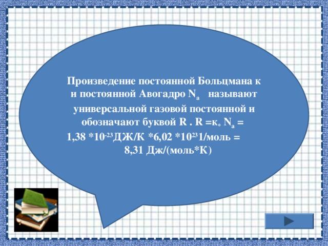 Произведение постоянной Больцмана к и постоянной Авогадро N a  называют универсальной газовой постоянной и обозначают буквой R . R =к *  N a = 1,38 *10 -23 ДЖ/К *6,02 *10 23 1/моль = 8,31 Дж/(моль*К)