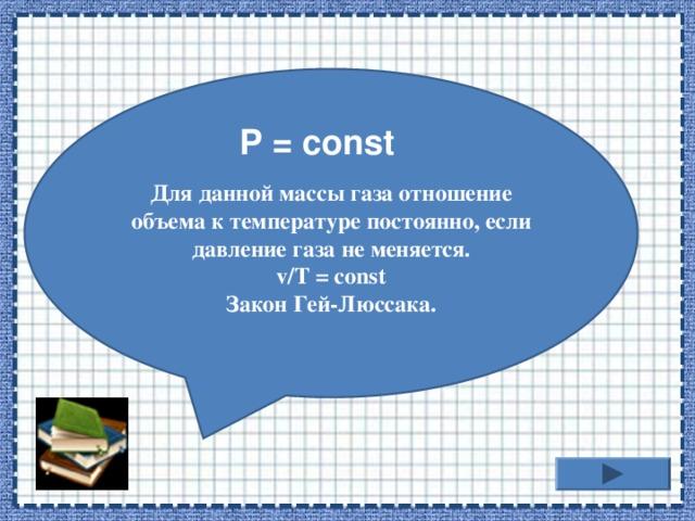 Для данной массы газа отношение объема к температуре постоянно, если давление газа не меняется. v/T = const Закон Гей-Люссака.  P = const