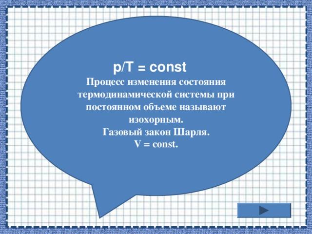 Процесс изменения состояния термодинамической системы при постоянном объеме называют изохорным. Газовый закон Шарля. V = const.  p/T = const