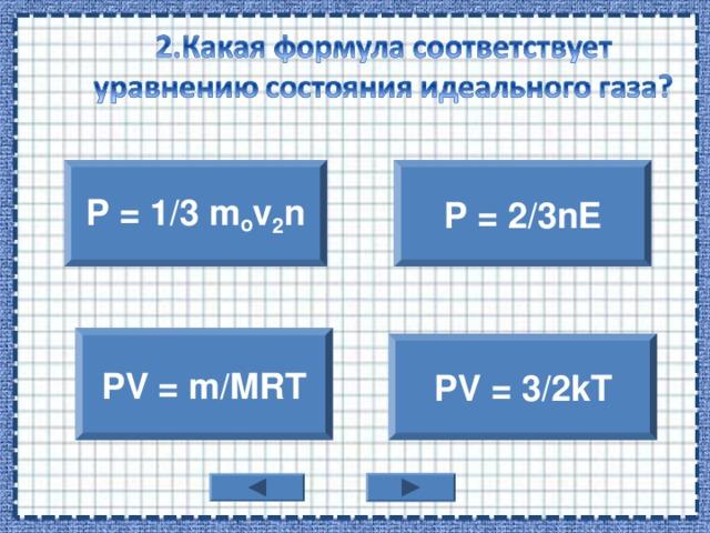 P = 1/3 m o v 2 n P = 2/3nE PV = m/MRT PV = 3/2kT