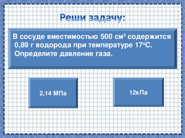 В сосуде вместимостью 500 см 3 содержится  0,89 г водорода при температуре 17 0 С.  Определите давление газа.  2,14 МПа 12кПа