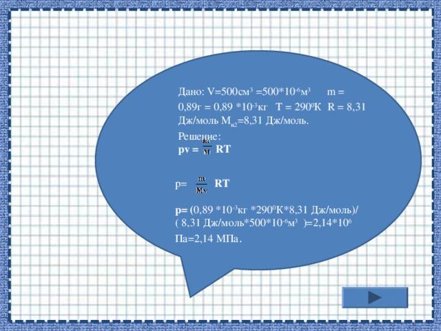 Дано: V=500см 3 =500*10 -6 м 3  m = 0,89г = 0,89 *10 -3 кг T = 290 0 К R = 8,31 Дж/моль M н2 =8,31 Дж/моль. Решение: pv = RT    р= RT  р= ( 0,89 *10 -3 кг *290 0 К*8,31 Дж/моль)/( 8,31 Дж/моль*500*10 -6 м 3  )=2,14*10 6 Па=2,14 МПа .