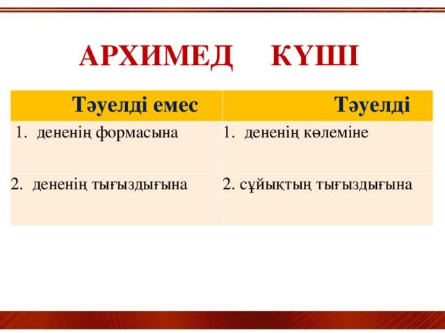 АРХИМЕД КҮШІ  Тәуелді емес  Тәуелді  1. дененің формасына 1. дененің көлеміне 2. дененің тығыздығына 2. сұйықтың тығыздығына