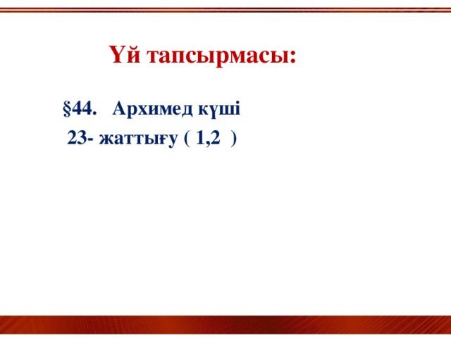 Үй тапсырмасы:    §44. Архимед күші  23- жаттығу ( 1,2 )