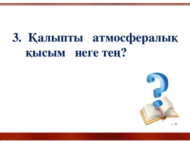 3. Қалыпты атмосфералық қысым неге тең?