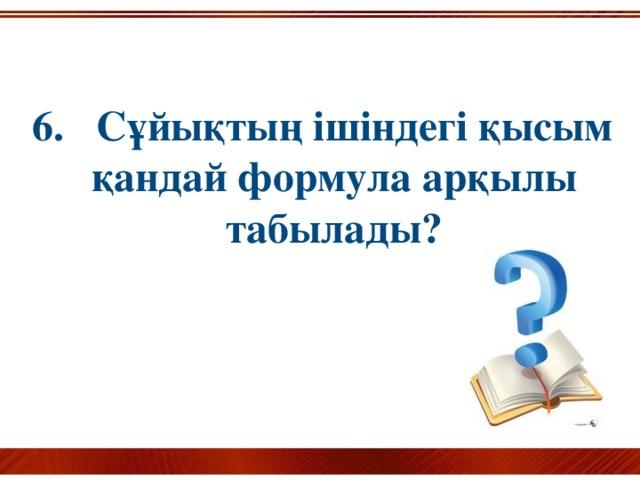 6. Сұйықтың ішіндегі қысым қандай формула арқылы табылады?