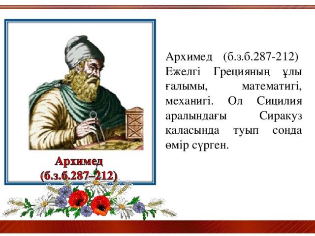 Архимед (б.з.б.287-212) Ежелгі Грецияның ұлы ғалымы, математигі, механигі. Ол Сицилия аралындағы Сиракуз қаласында туып сонда өмір сүрген.