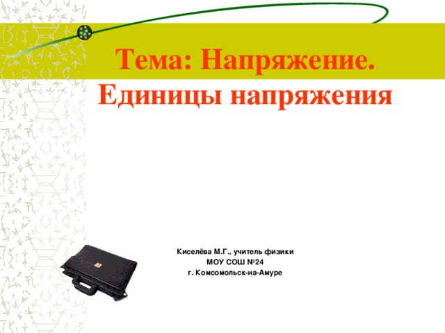 Тема: Напряжение. Единицы напряжения Киселёва М.Г., учитель физики МОУ СОШ №24 г. Комсомольск-на-Амуре