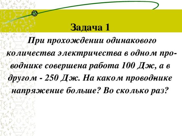 Задача 1 При прохождении одинакового количества электричества в одном проводнике совершена работа 100 Дж, а в другом - 250 Дж. На каком проводнике напряжение больше? Во сколько раз?