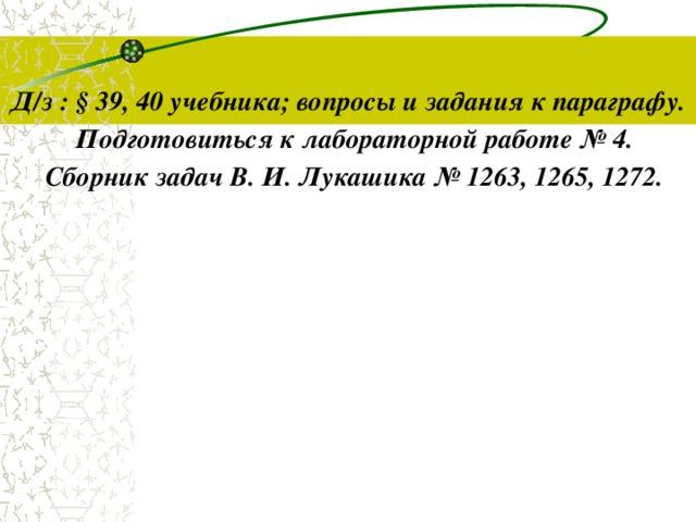 Д/з : § 39, 40 учебника; вопросы и задания к параграфу. Подготовиться к лабораторной работе № 4. Сборник задач В. И. Лукашика № 1263, 1265, 1272.