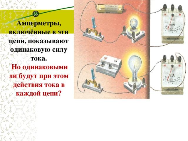 Амперметры, включённые в эти цепи, показывают одинаковую силу тока.  Но одинаковыми ли будут при этом действия тока в каждой цепи?