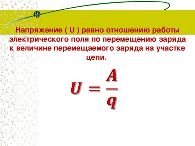 Напряжение( U ) равно отношению работы электрического поля по перемещению заряда  к величине перемещаемого заряда на участке цепи.