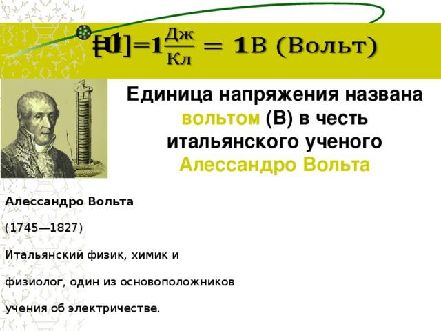 =1  Единица напряжения названа вольтом (В) в честь итальянского ученого Алессандро Вольта Алессандро Вольта (1745—1827) Итальянский физик, химик и физиолог, один из основоположников учения об электричестве.