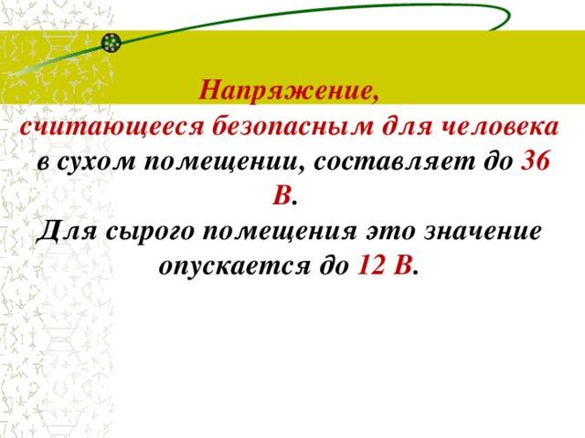 Напряжение, считающеесябезопаснымдля человека  в сухом помещении,составляет до 36 В . Для сырого помещения это значение опускается до 12 В .