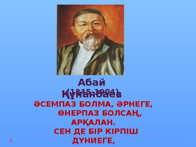Абай Құнанбаев (1845-1904) Әсемпаз болма, әрнеге,  Өнерпаз болсаң, арқалан.  Сен де бір кірпіш дүниеге,  Кетігін тап та, бар, қалан !