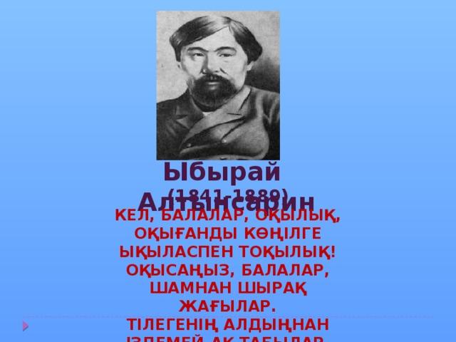 Ыбырай Алтынсарин (1841-1889) Кел, балалар, оқылық, Оқығанды көңілге Ықыласпен тоқылық! Оқысаңыз, балалар, Шамнан шырақ жағылар. Тілегенің алдыңнан Іздемей-ақ табылар.