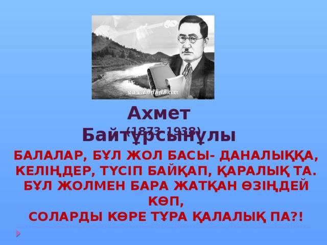 Ахмет Байтұрсынұлы (1873-1938) Балалар, бұл жол басы- даналыққа, Келіңдер, түсіп байқап, қаралық та. Бұл жолмен бара жатқан өзіңдей көп, Соларды көре тұра қалалық па?!