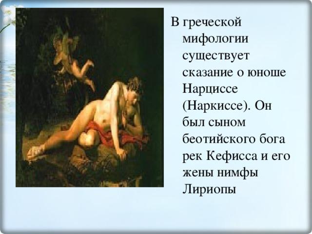 В греческой мифологии существует сказание о юноше Нарциссе (Наркиссе). Он был сыном беотийского бога рек Кефисса и его жены нимфы Лириопы