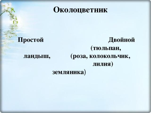 Околоцветник   Простой  Двойной  (тюльпан, ландыш, (роза, колокольчик, лилия) земляника )