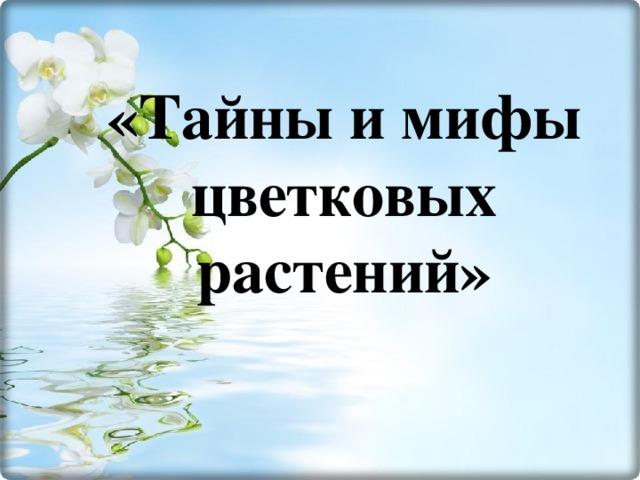 «Тайны и мифы цветковых растений»